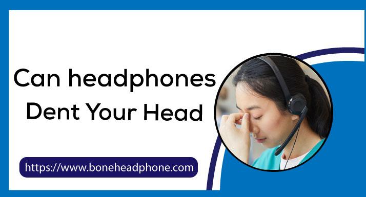 Can headphones Dent Your Head
