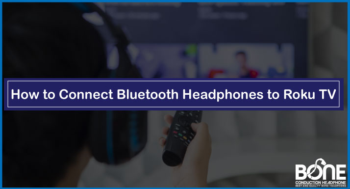 How to Connect Bluetooth Headphones to Roku TV