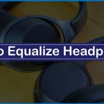 How to Equalize Headphones